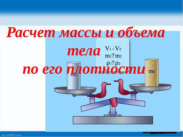 Расчет массы и объема тела по его плотности http://linda6035.ucoz.ru/