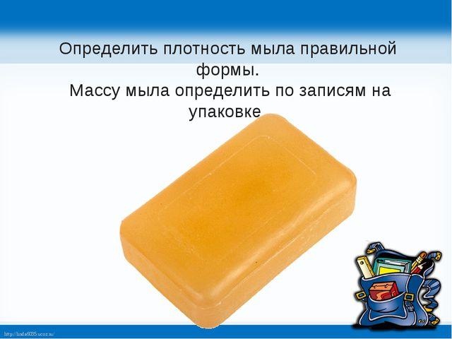 Определить плотность мыла правильной формы. Массу мыла определить по записям...