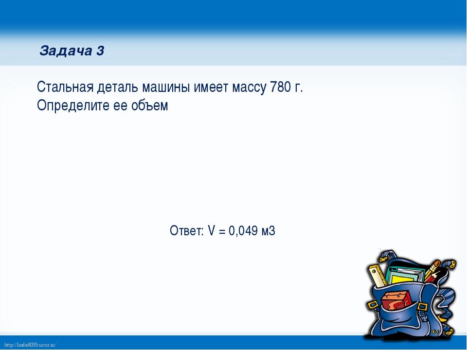 Задача 3 Стальная деталь машины имеет массу 780 г. Определите ее объем Ответ:...