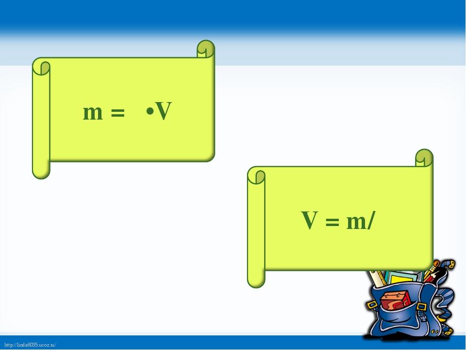 m = ρ•V V = m/ρ http://linda6035.ucoz.ru/