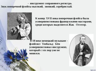 Попере́чная фле́йта - инструмент сопранового регистра. Звук поперечной флейты