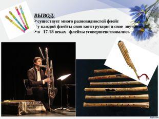 ВЫВОД: существует много разновидностей флейт у каждой флейты своя конструкция