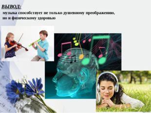 ВЫВОД: музыка способствует не только душевному преображению, но и физическому