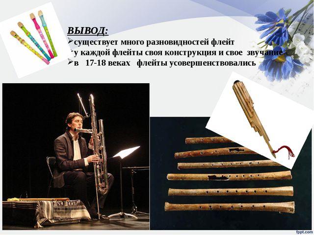 ВЫВОД: существует много разновидностей флейт у каждой флейты своя конструкция...