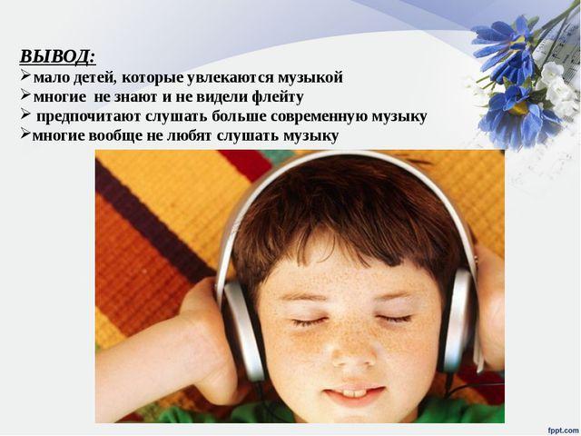 ВЫВОД: мало детей, которые увлекаются музыкой многие не знают и не видели фле...