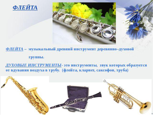 ФЛЕЙТА ФЛЕЙТА – музыкальный древний инструмент деревянно–духовой группы. ДУХО...