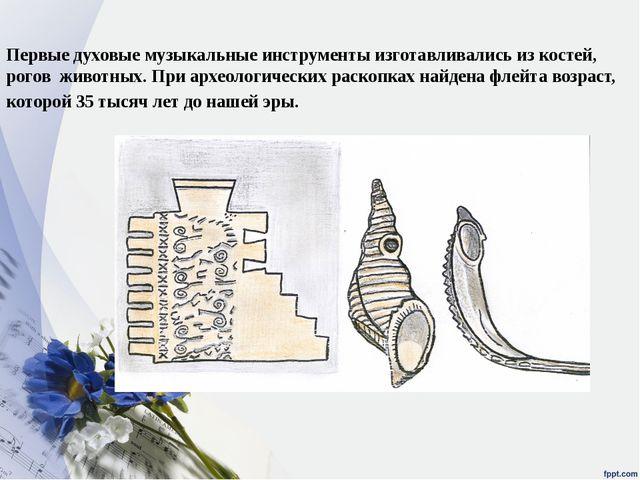 Первые духовые музыкальные инструменты изготавливались из костей, рогов живот...