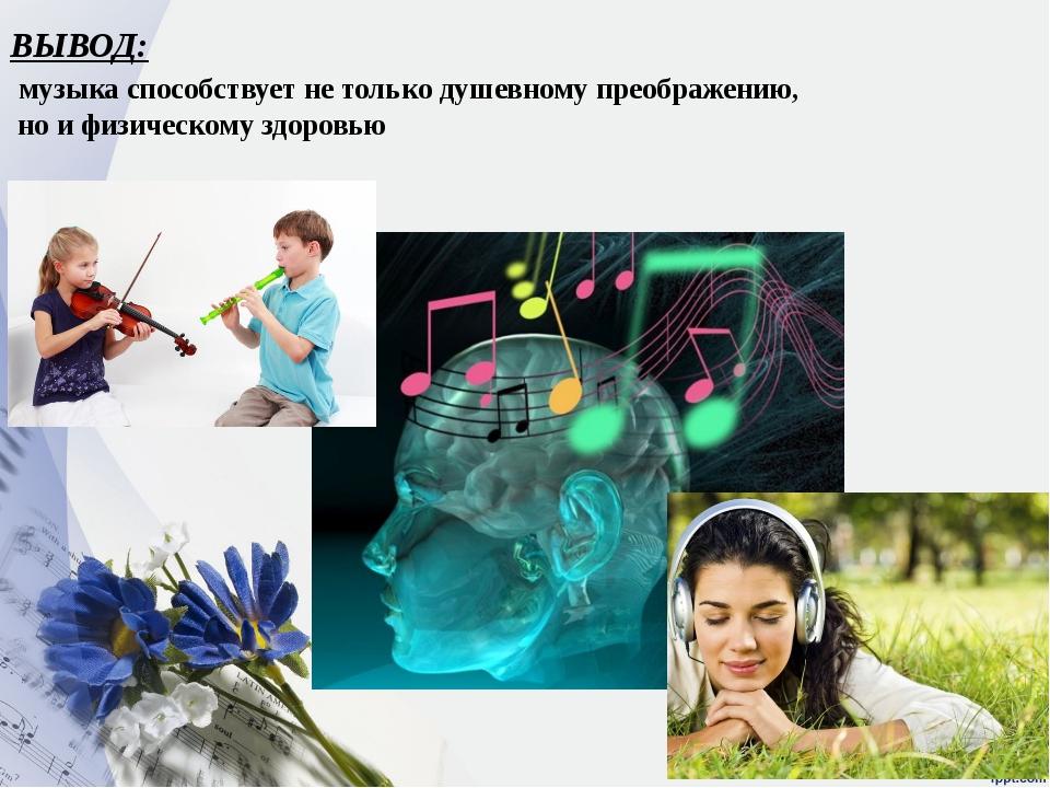 ВЫВОД: музыка способствует не только душевному преображению, но и физическому...