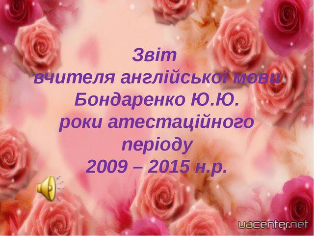 Звіт вчителя англійської мови Бондаренко Ю.Ю. роки атестаційного періоду 2009...