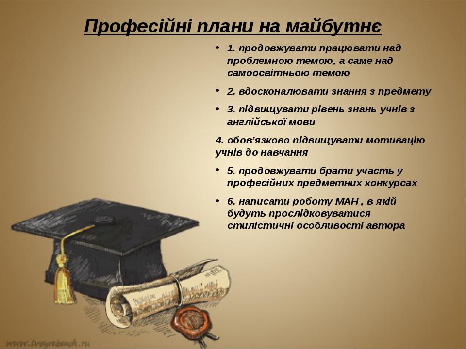 Професійні плани на майбутнє 1. продовжувати працювати над проблемною темою,...