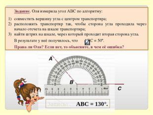 Задание. Оля измерила угол АВС по алгоритму: совместить вершину угла с центр