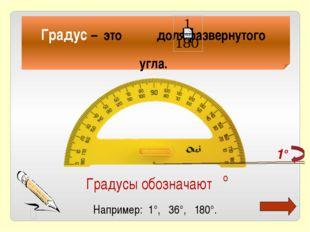 Градус – это доля развернутого угла. Градусы обозначают ° Например: 1°, 36°,