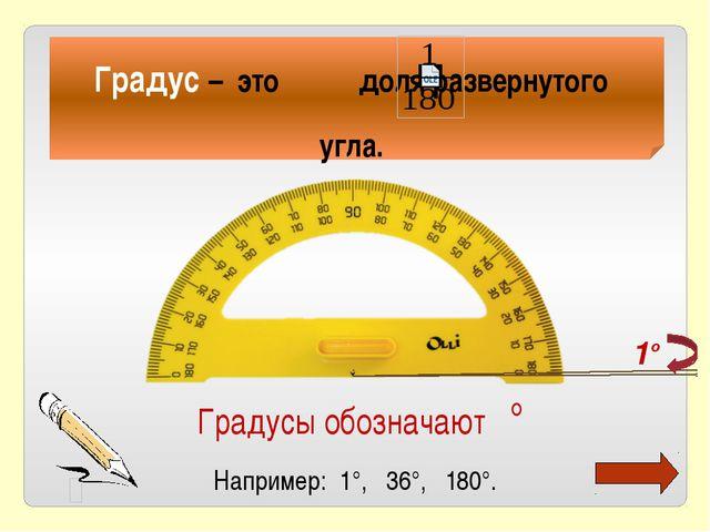 Градус – это доля развернутого угла. Градусы обозначают ° Например: 1°, 36°,...
