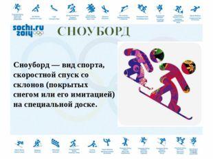 Сноуборд — вид спорта, скоростной спуск со склонов (покрытых снегом или его и