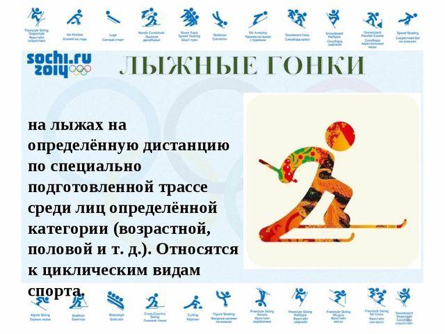 Лы́жные го́нки — гонки на лыжах на определённую дистанцию по специально подго...
