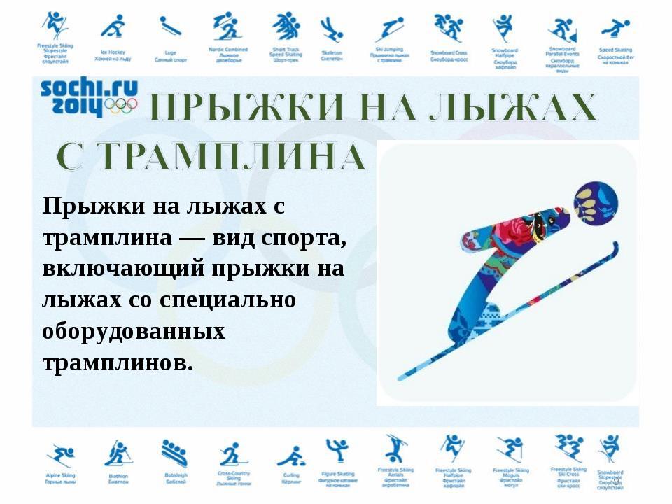 Прыжки на лыжах с трамплина — вид спорта, включающий прыжки на лыжах со специ...
