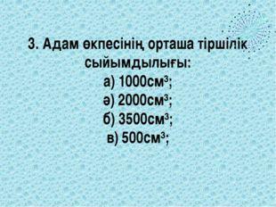 3. Адам өкпесінің орташа тіршілік сыйымдылығы: а) 1000см³; ә) 2000см³; б) 350