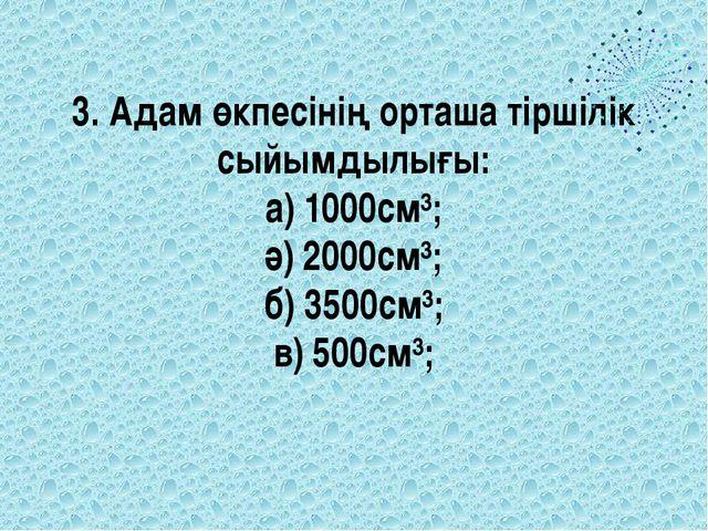 3. Адам өкпесінің орташа тіршілік сыйымдылығы: а) 1000см³; ә) 2000см³; б) 350...