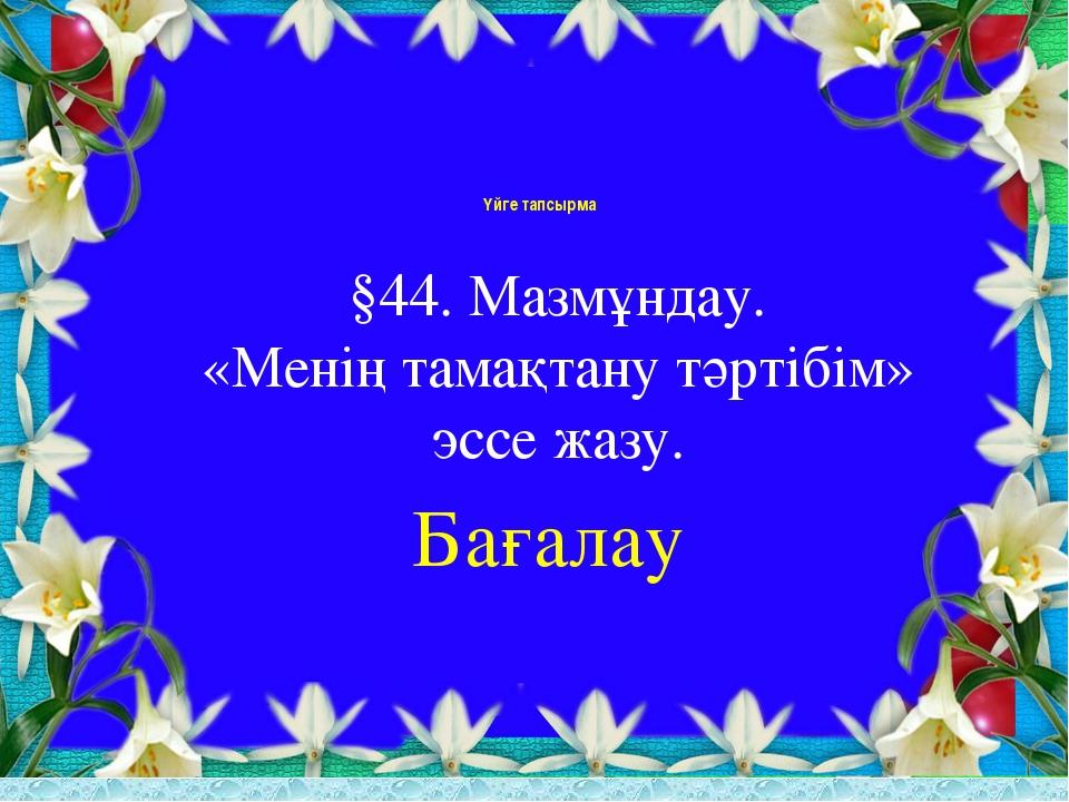Үйге тапсырма §44. Мазмұндау. «Менің тамақтану тәртібім» эссе жазу. Бағалау