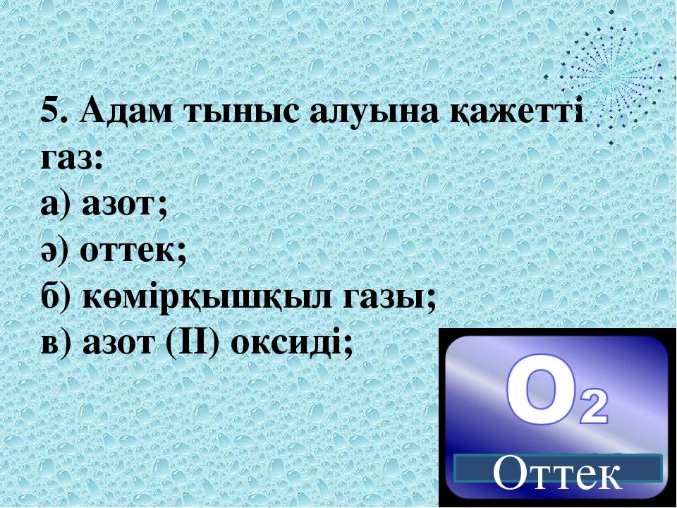 5. Адам тыныс алуына қажетті газ: а) азот; ә) оттек; б) көмірқышқыл газы; в)...