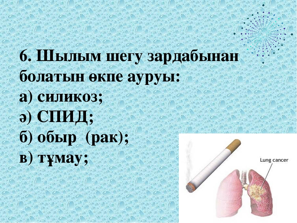 6. Шылым шегу зардабынан болатын өкпе ауруы: а) силикоз; ә) СПИД; б) обыр (ра...