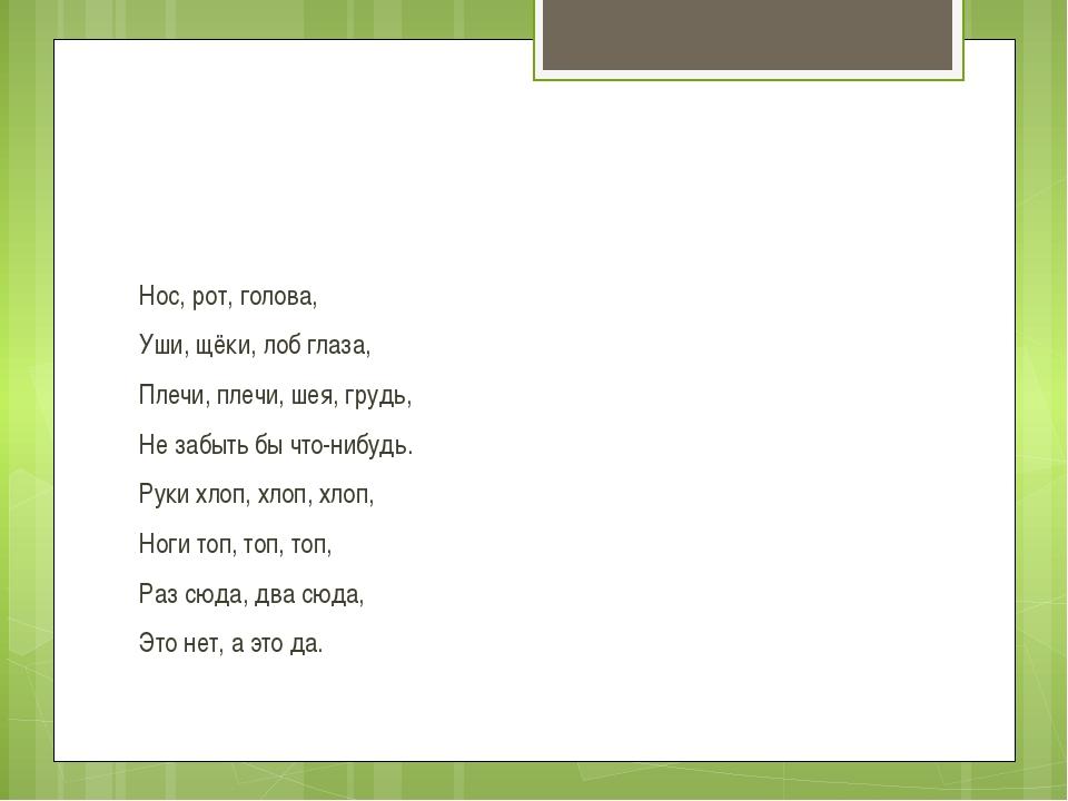 Нос, рот, голова, Уши, щёки, лоб глаза, Плечи, плечи, шея, грудь, Не забыть...