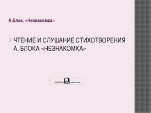 А.Блок. «Незнакомка» ЧТЕНИЕ И СЛУШАНИЕ СТИХОТВОРЕНИЯ А. БЛОКА «НЕЗНАКОМКА»