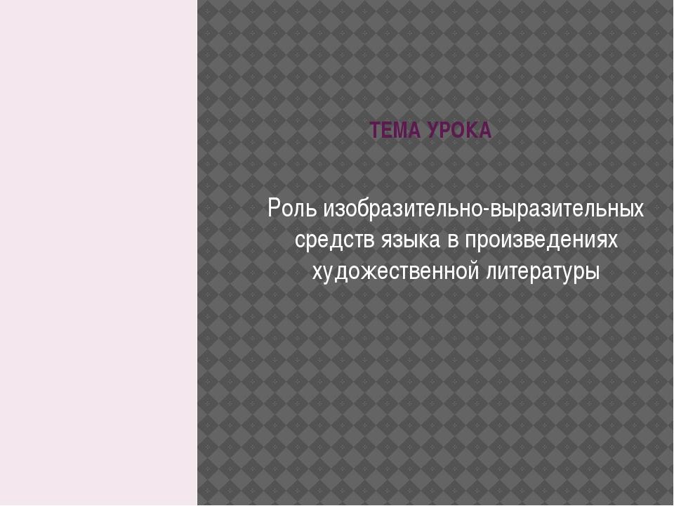 ТЕМА УРОКА Роль изобразительно-выразительных средств языка в произведениях ху...