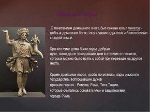 С почитанием домашнего очага был связан культ пенатов - добрыхдомашних бого
