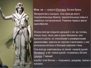 Юно́на— супругаЮпитера, богиня брака, Материнства и женщин. Она прежде все