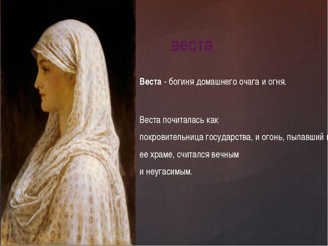 Веста - богиня домашнего очага и огня. Веста почиталась как покровительница...