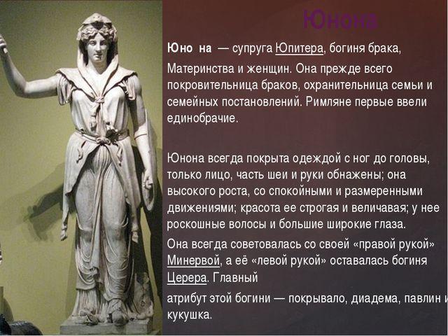 Юно́на— супругаЮпитера, богиня брака, Материнства и женщин. Она прежде все...