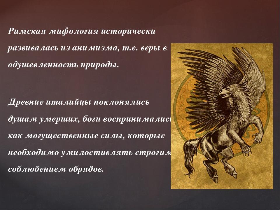 Римская мифология исторически развивалась из анимизма, т.е. веры в одушевленн...