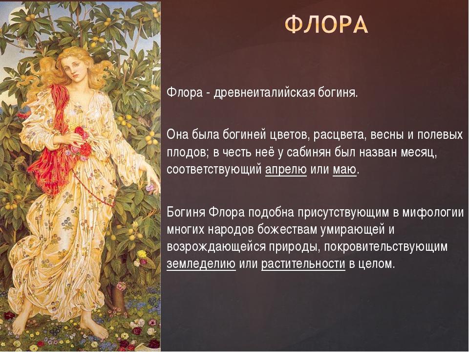 Флора - древнеиталийская богиня. Она была богиней цветов, расцвета, весны и...