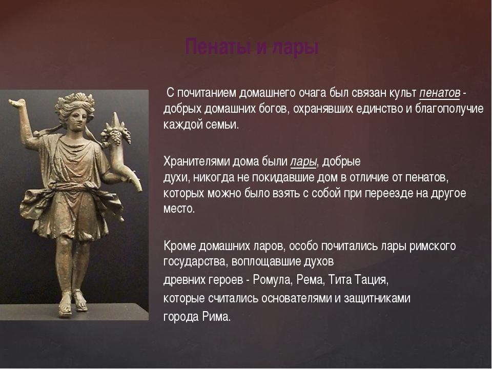 С почитанием домашнего очага был связан культ пенатов - добрыхдомашних бого...