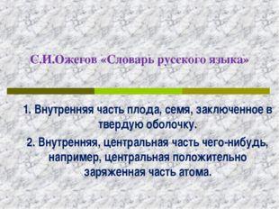С.И.Ожегов «Словарь русского языка» 1. Внутренняя часть плода, семя, заключен