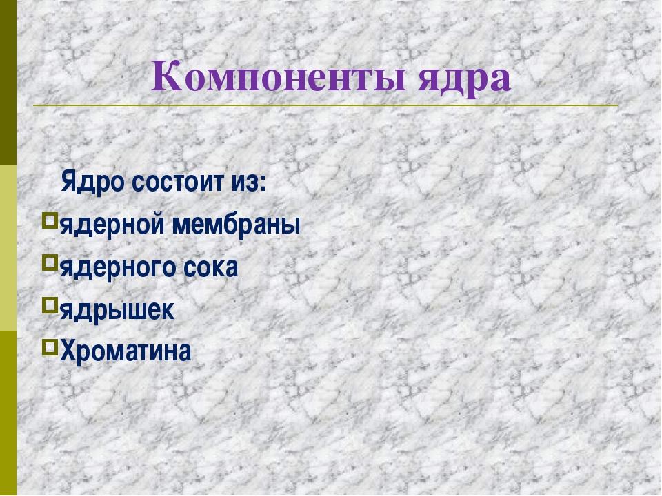 Компоненты ядра Ядро состоит из: ядерной мембраны ядерного сока ядрышек Хрома...