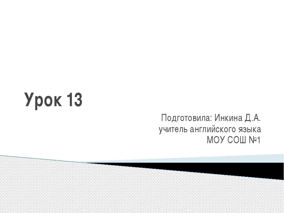 Урок 13 Подготовила: Инкина Д.А. учитель английского языка МОУ СОШ №1