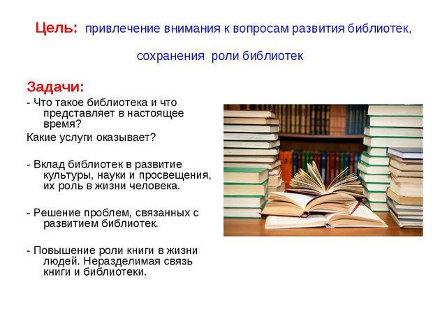 Цель: привлечение внимания к вопросам развития библиотек, сохранения роли биб...