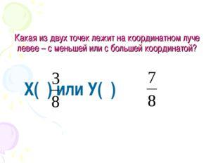 Какая из двух точек лежит на координатном луче левее – с меньшей или с больше
