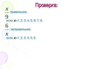 Проверка: - правильная, если х=1; 2; 3; 4; 5; 6; 7; 8. - неправильная, если х