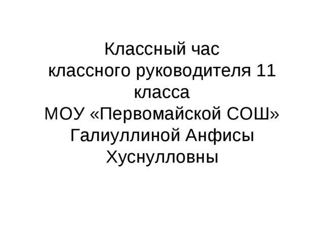 Классный час классного руководителя 11 класса МОУ «Первомайской СОШ» Галиулли...