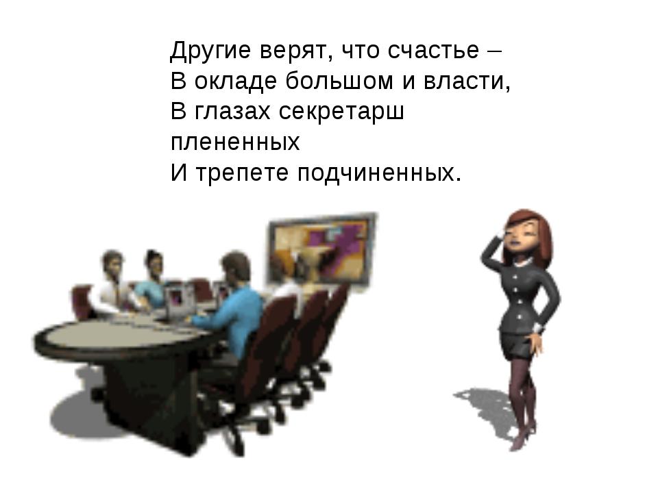 Другие верят, что счастье – В окладе большом и власти, В глазах секретарш пле...