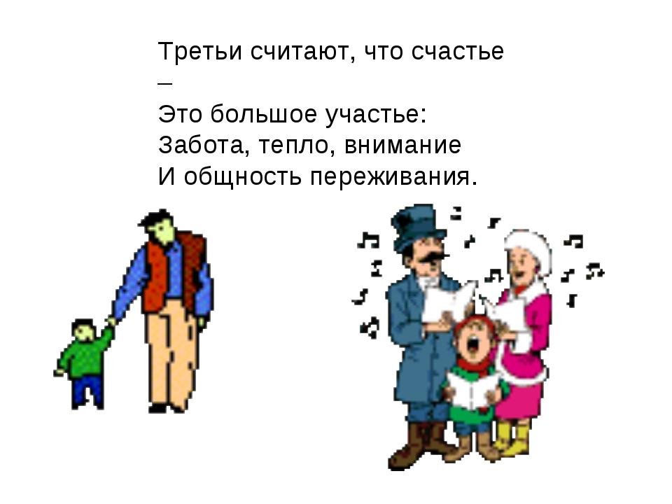 Третьи считают, что счастье – Это большое участье: Забота, тепло, внимание И...
