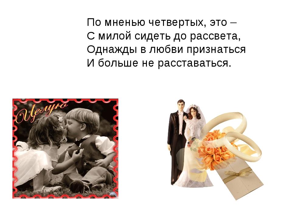 По мненью четвертых, это – С милой сидеть до рассвета, Однажды в любви призна...