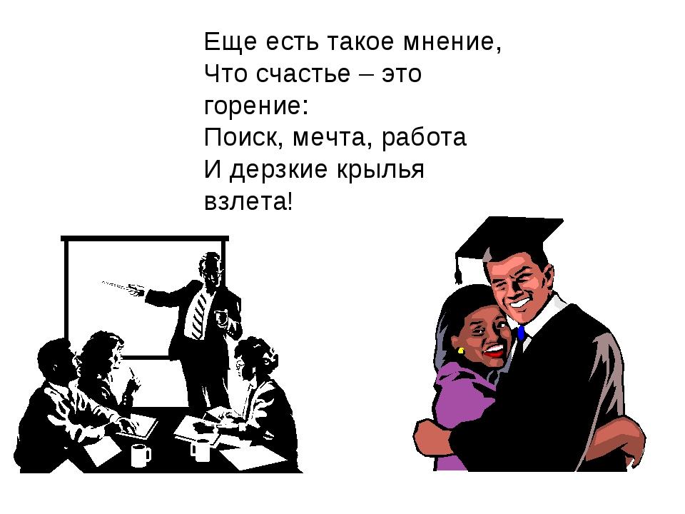 Еще есть такое мнение, Что счастье – это горение: Поиск, мечта, работа И дерз...