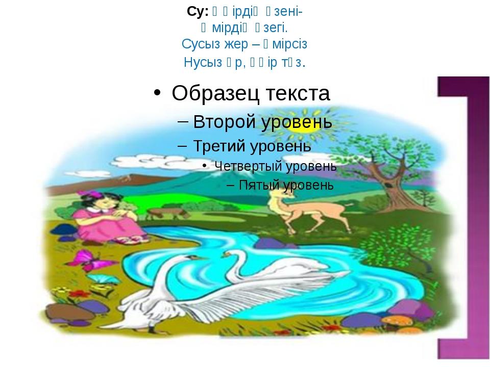 Су: Өңірдің өзені- Өмірдің өзегі. Сусыз жер – өмірсіз Нусыз өр, өңір түз.