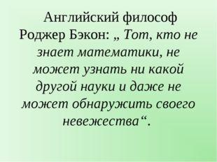 """Английский философ Роджер Бэкон: """" Тот, кто не знает математики, не может уз"""