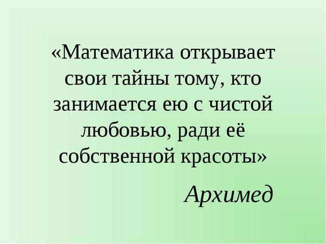 «Математика открывает свои тайны тому, кто занимается ею с чистой любовью, ра...