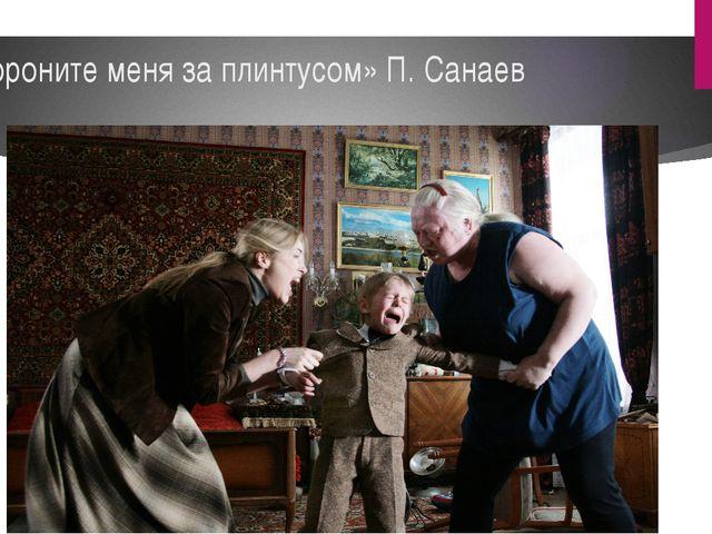 «Похороните меня за плинтусом» П. Санаев